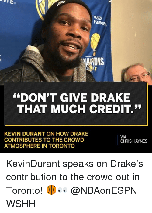 "Drake, Kevin Durant, and Memes: KAISER  AIPIONS  ""DON'T GIVE DRAKE  THAT MUCH CREDIT.  KEVIN DURANT ON HOW DRAKE  CONTRIBUTES TO THE CROWD  ATMOSPHERE IN TORONTO  VIA  CHRIS HAYNES KevinDurant speaks on Drake's contribution to the crowd out in Toronto! 🏀👀 @NBAonESPN WSHH"