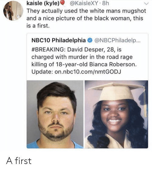 Roberson: kaisle  (kyle)  @KaisleXY  8h  They actually used the white mans mugshot  and a nice picture of the black woman, this  is a first.  NBC10 Philadelphia@NBCPhiladelp.  #BREAKING: David Desper, 28, is  charged with murder in the road rage  killing of 18-year-old Bianca Roberson.  Update: on.nbc10.com/nmtGODJ A first