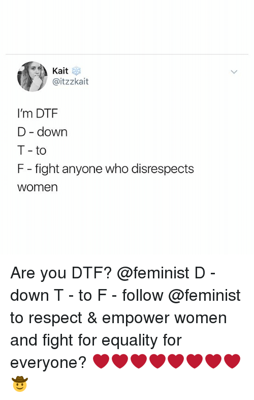 Dtf, Respect, and Women: Kait  @itzzkait  I'm DTF  D - down  T - to  F - fight anyone who disrespects  women Are you DTF? @feminist D - down T - to F - follow @feminist to respect & empower women and fight for equality for everyone? ❤️❤️❤️❤️❤️❤️❤️❤️🤠