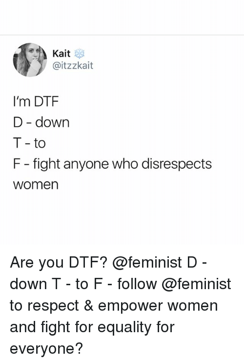 Dtf, Respect, and Women: Kait  @itzzkait  I'm DTF  D - down  T- to  F - fight anyone who disrespects  women Are you DTF? @feminist D - down T - to F - follow @feminist to respect & empower women and fight for equality for everyone?