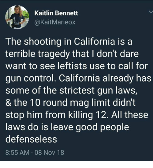 gun laws: Kaitlin Bennett  @KaitMarieo>x  The shooting in California isa  terrible tragedy that I don't dare  want to see leftists use to call for  gun control. California already has  some of the strictest gun laws,  & the 10 round mag limit didnt  stop him from killing 12. All these  laws do is leave good people  defenseless  8:55 AM 08 Nov 18