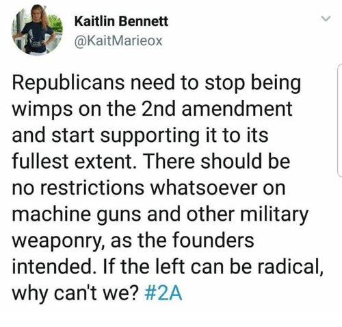 2nd Amendment: Kaitlin Bennett  @KaitMarieox  Republicans need to stop being  wimps on the 2nd amendment  and start supporting it to its  fullest extent. There should be  no restrictions whatsoever on  machine guns and other military  weaponry, as the founders  intended. If the left can be radical,  why can't we?