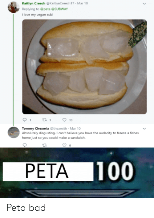 absolutely disgusting: Kaitlyn Creech @KaitlynCreech17 Mar 10  Replying to @peta @SUBWAY  i love my vegan sub!  13  Tommy Chexmix @thexmith Mar 10  Absolutely disgusting. I can't believe you have the audacity to freeze a fishes  home just so you could make a sandwich.  PETA 100 Peta bad