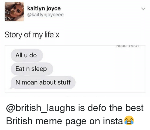 Life, Meme, and Best: kaitlyn joyce  @kaitlynjoyceee  Story of my life x  All u do  Eat n sleep  N moan about stuff @british_laughs is defo the best British meme page on insta😂