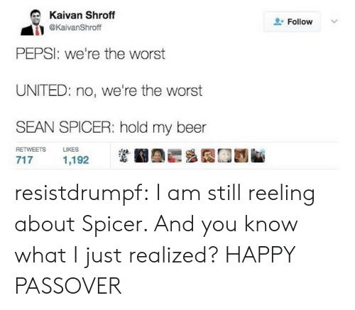 passover: Kaivan Shroff  @KaivanShroff  + Follow  v.  PEPSI: we're the worst  UNITED: no, we're the worst  SEAN SPICER: hold my beer  RETWEETS L  KES  1,192 resistdrumpf: I am still reeling about Spicer. And you know what I just realized? HAPPY PASSOVER