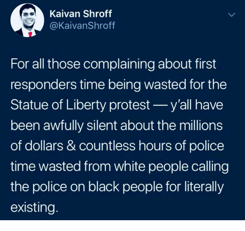 Statue of Liberty: Kaivan Shroff  @KaivanShroff  For all those complaining about first  responders time being wasted for the  Statue of Liberty protest y'all have  been awfully silent about the millions  of dollars & countless hours of police  time wasted from white people calling  the police on black people for literally  existing