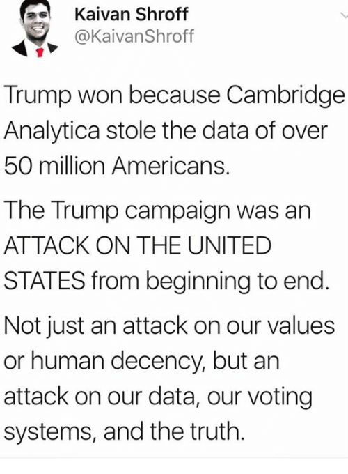 Trump, United, and Truth: Kaivan Shroff  @KaivanShroff  Trump won because Cambridge  Analytica stole the data of over  50 million Americans.  The Trump campaign was an  ATTACK ON THE UNITED  STATES from beginning to end.  Not just an attack on our values  or human decency, but an  attack on our data, our voting  systems, and the truth.