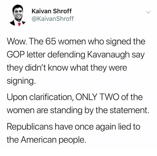 Memes, Wow, and American: Kaivan Shroff  @KaivanShroff  Wow. The 65 women who signed the  GOP letter defending Kavanaugh say  they didn't know what they were  signing.  Upon clarification, ONLY TWO of the  women are standing by the statement.  Republicans have once again lied to  the American people.