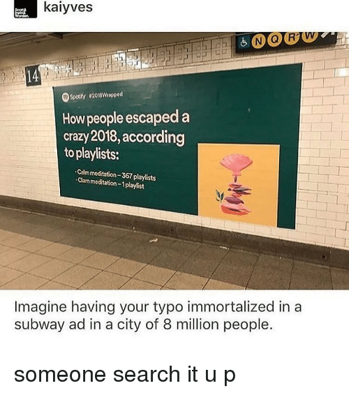 clam: kaiyves  Spotily 82018Wrapped  How people escaped a  crazy 2018,according  to playlists:  Calm meditation-367 playlists  Clam meditation-1playlist  Imagine having your typo immortalized in a  subway ad in a city of 8 million people. someone search it u p