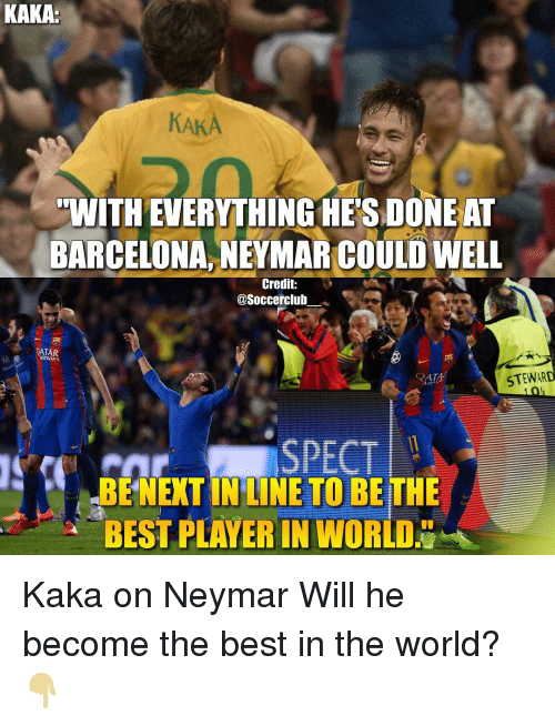 spect: KAKA:  KAKA  WITH EVERYTHINGHETSDONE AT  BARCELONA NEYMARCOULDWELL  Credit:  @Soccerclub  QATAR  AIRWAYS  STEWARD  QATA  SPECT  BENEXTIN LINE TO BETHE  BESTPLAVER IN WORLD Kaka on Neymar Will he become the best in the world?👇🏼