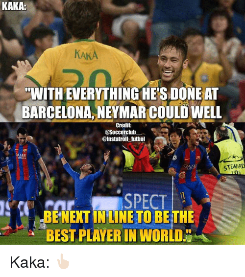 "spect: KAKA  KAKA  ""WITHEVERYTHINGHESDONEAT  BARCELONA,NEYMAR COULD WELL  Credit:  @Soccerclub  @Instatroll futbol  QATAR  STEWARD  SPECT  BE NEXT INLINE TO BE THE  BEST PLAYER IN WORLDN Kaka: 👆🏻"