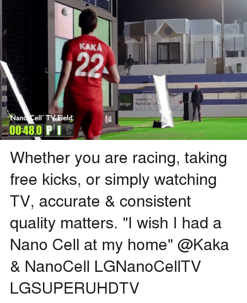 "free kicks: KAKA  lenge  Nano Cell  and Cell  0048.0 PIGA Whether you are racing, taking free kicks, or simply watching TV, accurate & consistent quality matters. ""I wish I had a Nano Cell at my home"" @Kaka & NanoCell LGNanoCellTV LGSUPERUHDTV"