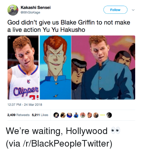 """Blackpeopletwitter, Blake Griffin, and God: Kakashi Sensei  @6thGloKage  Follow )  God didn't give us Blake Griffin to not make  a live action Yu Yu Hakusho  國  ワ""""  12:37 PM-24 Mar 2018  O*O*  2,409 Retweets 5,211 Likes <p>We're waiting, Hollywood 👀 (via /r/BlackPeopleTwitter)</p>"""