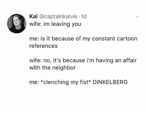affair: Kal @captainkalvis 1d  wife: im leaving you  me: is it because of my constant cartoon  references  wife: no, it's because i'm having an affair  with the neighbor  me: *clenching my fist* DINKELBERG