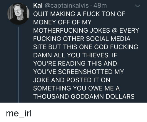 Fucking, God, and Money: Kal @captainkalvis 48m  QUIT MAKING A FUCK TON OF  MONEY OFF OF MY  MOTHERFUCKING JOKES @ EVERY  FUCKING OTHER SOCIAL MEDIA  SITE BUT THIS ONE GOD FUCKING  DAMN ALL YOU THIEVES. IF  YOU'RE READING THIS AND  YOU'VE SCREENSHOTTED MY  JOKE AND POSTED IT ON  SOMETHING YOU OWE ME A  THOUSAND GODDAMN DOLLARS