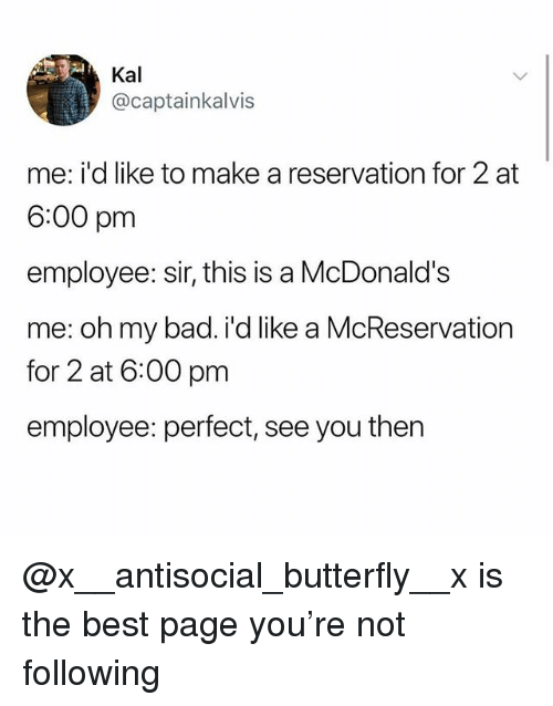 Bad, McDonalds, and Best: Kal  @captainkalvis  me: i'd like to make a reservation for 2 at  6:00 pm  employee: sir, this is a McDonald's  me: oh my bad. i'd like a McReservation  for 2 at 6:00 pm  employee: perfect, see you then @x__antisocial_butterfly__x is the best page you're not following