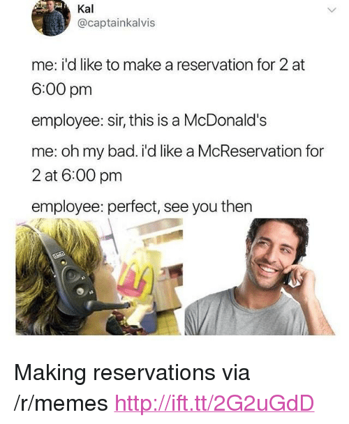 """reservations: Kal  @captainkalvis  me: i'd like to make a reservation for 2 at  6:00 pm  employee: sir, this is a McDonald's  me: oh my bad. i'd like a McReservation for  2 at 6:00 pm  employee: perfect, see you then <p>Making reservations via /r/memes <a href=""""http://ift.tt/2G2uGdD"""">http://ift.tt/2G2uGdD</a></p>"""