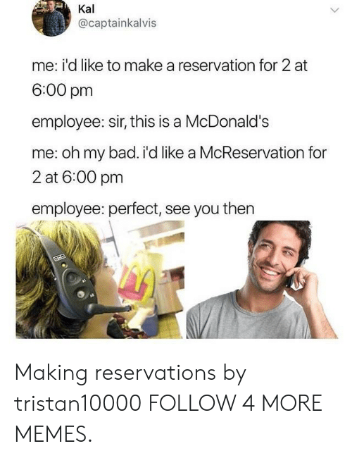 reservations: Kal  @captainkalvis  me: i'd like to make a reservation for 2 at  6:00 pm  employee: sir, this is a McDonald's  me: oh my bad. i'd like a McReservation for  2 at 6:00 pm  employee: perfect, see you then Making reservations by tristan10000 FOLLOW 4 MORE MEMES.