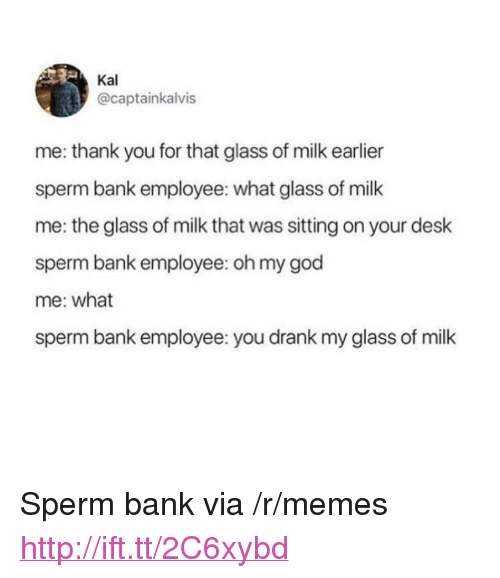 """God, Memes, and Oh My God: Kal  @captainkalvis  me: thank you for that glass of milk earlier  sperm bank employee: what glass of milk  me: the glass of milk that was sitting on your desk  sperm bank employee: oh my god  me: what  sperm bank employee: you drank my glass of milk <p>Sperm bank via /r/memes <a href=""""http://ift.tt/2C6xybd"""">http://ift.tt/2C6xybd</a></p>"""