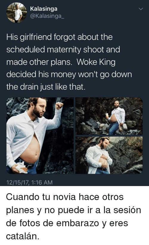 catalan: Kalasinga  @Kalasinga_  His girlfriend forgot about the  scheduled maternity shoot and  made other plans. Woke King  decided his money won't go down  the drain just like that  12/15/17, 1:16 AM <p>Cuando tu novia hace otros planes y no puede ir a la sesión de fotos de embarazo y eres catalán.</p>