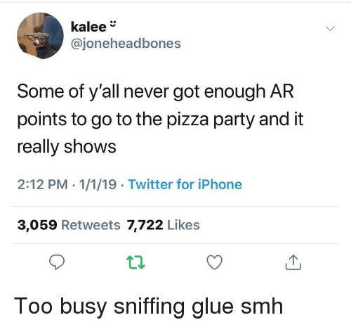 Got Enough: kalee  @joneheadbones  Some of y'all never got enough AR  points to go to the pizza party and it  really shows  2:12 PM - 1/1/19 Twitter for iPhone  3,059 Retweets 7,722 Likes Too busy sniffing glue smh