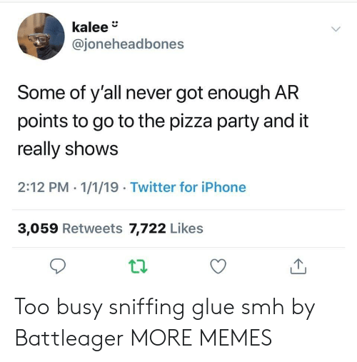 Got Enough: kalee  @joneheadbones  Some of y'all never got enough AR  points to go to the pizza party and it  really shows  2:12 PM - 1/1/19 Twitter for iPhone  3,059 Retweets 7,722 Likes Too busy sniffing glue smh by Battleager MORE MEMES