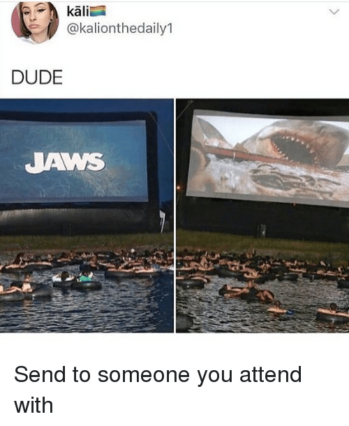 kali: kali  @kalionthedaily1  DUDE  JAWS Send to someone you attend with