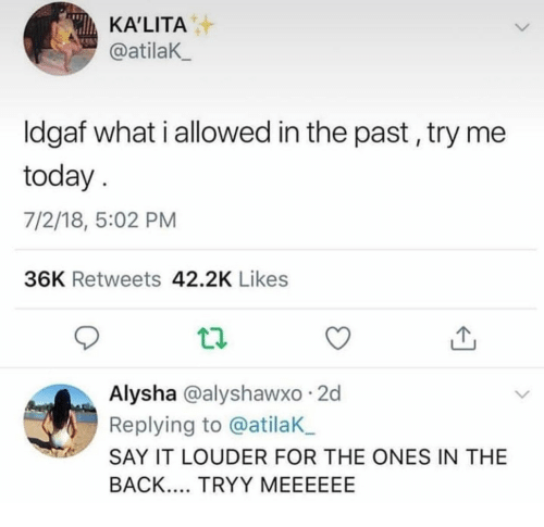 Try Me, Say It, and Today: KA'LITA  @atilaK  Idgaf what i allowed in the past, try me  today  7/2/18, 5:02 PM  36K Retweets 42.2K Likes  Alysha @alyshawxo 2d  Replying to @atilaK  SAY IT LOUDER FOR THE ONES IN THE  BACK. TRYY MEEEEEE