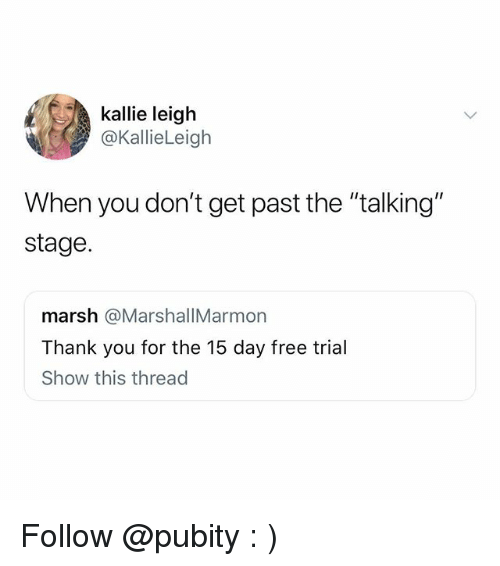 "Memes, Thank You, and Free: kallie leiglh  @KallieLeigh  When you don't get past the ""talking""  stage.  marsh @MarshallMarmorn  Thank you for the 15 day free trial  Show this thread Follow @pubity : )"