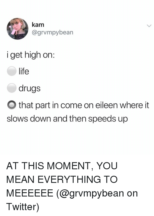 come on eileen: kam  @grvmpybean  i get high on:  life  drugs  O that part in come on eileen where it  slows down and then speeds up AT THIS MOMENT, YOU MEAN EVERYTHING TO MEEEEEE (@grvmpybean on Twitter)