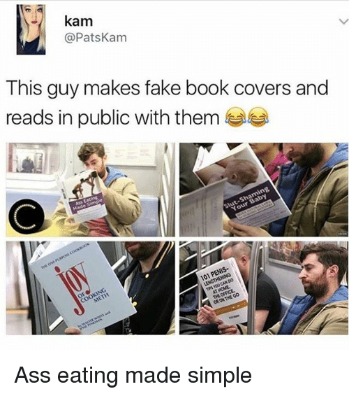 Ass, Ass Eating, and Fake: kam  @Pats Kam  This guy makes fake book covers and  reads in public with them  101 P Ass eating made simple