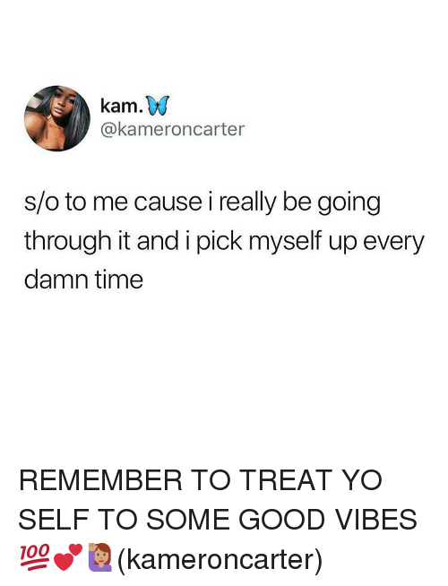 Good Vibes: kam.W  @kameroncarter  s/o to me cause i really be going  through it and i pick myself up every  damn time REMEMBER TO TREAT YO SELF TO SOME GOOD VIBES 💯💕🙋🏽‍♀️(kameroncarter)