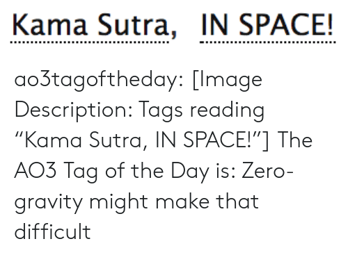 """Gravity: Kama Sutra, IN SPACE! ao3tagoftheday:  [Image Description: Tags reading """"Kama Sutra, IN SPACE!""""]  The AO3 Tag of the Day is: Zero-gravity might make that difficult"""