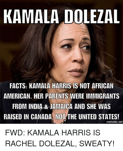 Rachel Dolezal: KAMALA DOLEZAL  FACTS: KAMALA HARRIS IS NOT AFRICAN  AMERICAN. HER PARENTS WERE IMMIGRANTS  FROM INDIA & JAMAICA AND SHE WAS  RAISED IN CANADA, NOT THE UNITED STATES!  mematic.net