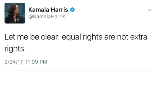 kamala harris: Kamala Harris  @KamalaHarris  Let me be clear: equal rights are not extra  rights.  2/24/17, 11:09 PM