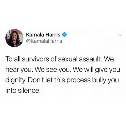 kamala harris: Kamala Harris  @KamalaHarris  To all survivors of sexual assault: We  hear you. We see you. We will give you  dignity. Don't let this process bully you  into silence