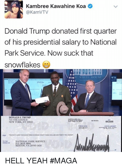 service: Kambree ahine Koa  (a KamVTV  Donald Trump donated first quarter  of his presidential salary to National  Park Service. Now suck that  snowflakes  HE WHITE HOUSE  WH  .GOV  DONALD J. TRUMP  725 5TH AVENUE  002608  NEW YORK, NY 10022  03/28/17  S78,333.32  PAY  NATIONAL PARK SERVICE  ORDER or PO BOX 4800  RESTON, VA 20195-1430 HELL YEAH  #MAGA