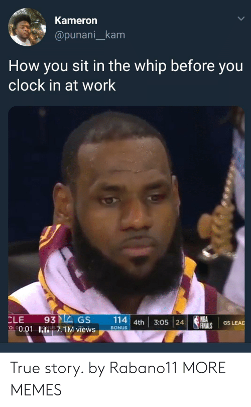Clock In: Kameron  @punani_kam  How you sit in the whip before you  clock in at work  NBA  O 00:01 I7.1M views BONUS True story. by Rabano11 MORE MEMES