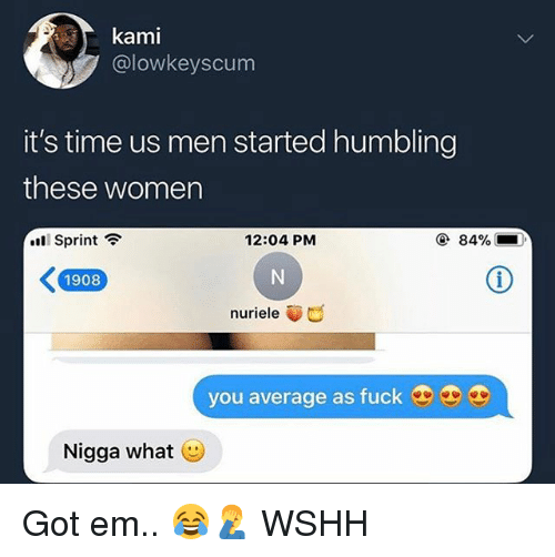 humbling: kami  @lowkeyscum  it's time us men started humbling  these women  Sprint ?  12:04 PM  ④ 84%  1908  nuriele  you average as fuck  Nigga what Got em.. 😂🤦‍♂️ WSHH