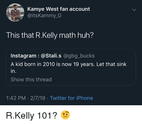 R. Kelly: Kamye West fan account  @itsKammy_G  This that R.Kelly math huh?  Instagram : @Stali.s @gbg_bucks  A kid born in 2010 is now 19 years. Let that sink  in.  Show this thread  1:42 PM . 2/7/19 Twitter for iPhone R.Kelly 101? 🤨