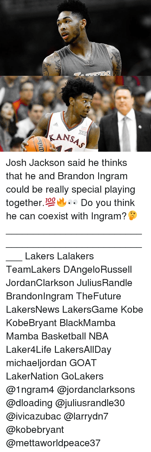 "Basketball, Los Angeles Lakers, and Memes: ""KAN  KANSAS  00am Josh Jackson said he thinks that he and Brandon Ingram could be really special playing together.💯🔥👀 Do you think he can coexist with Ingram?🤔_____________________________________________________ Lakers Lalakers TeamLakers DAngeloRussell JordanClarkson JuliusRandle BrandonIngram TheFuture LakersNews LakersGame Kobe KobeBryant BlackMamba Mamba Basketball NBA Laker4Life LakersAllDay michaeljordan GOAT LakerNation GoLakers @1ngram4 @jordanclarksons @dloading @juliusrandle30 @ivicazubac @larrydn7 @kobebryant @mettaworldpeace37"
