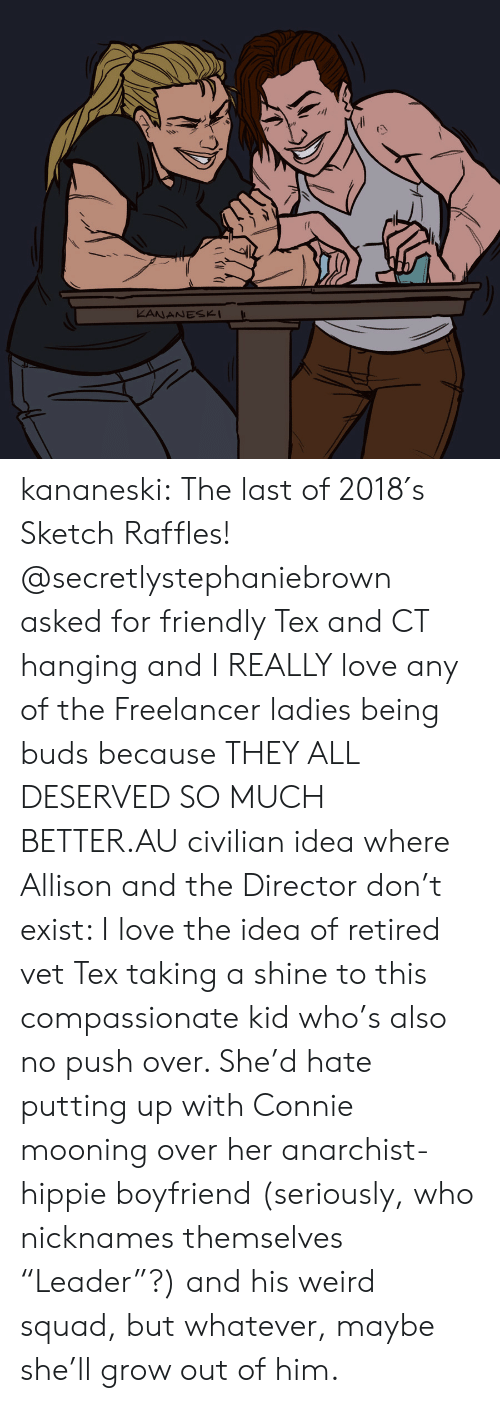 "nicknames: KANANESK kananeski:   The last of 2018′s Sketch Raffles! @secretlystephaniebrown asked for friendly Tex and CT hanging  and I REALLY love any of the Freelancer ladies being buds because THEY  ALL DESERVED SO MUCH BETTER.AU civilian idea where Allison and the Director don't exist: I love the idea of retired vet Tex taking a shine to this compassionate kid who's also no push over. She'd hate putting up with Connie mooning over her anarchist-hippie boyfriend (seriously, who nicknames themselves ""Leader""?) and his weird squad, but whatever, maybe she'll grow out of him."