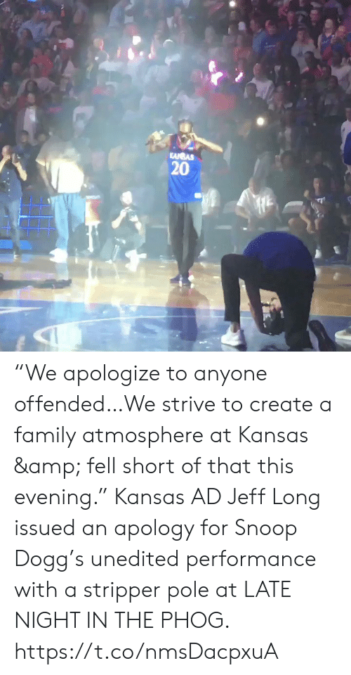 "snoop dogg: KANBAS  20 ""We apologize to anyone offended…We strive to create a family atmosphere at Kansas & fell short of that this evening.""   Kansas AD Jeff Long issued an apology for Snoop Dogg's unedited performance with a stripper pole at LATE NIGHT IN THE PHOG. https://t.co/nmsDacpxuA"