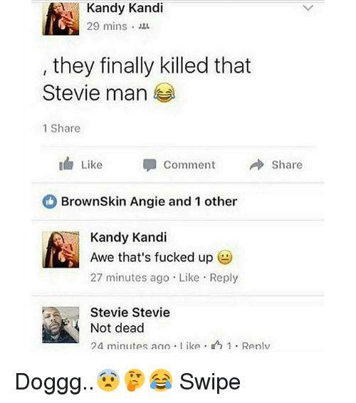 aweful: Kandy Kandi  29 mins .  they finally killed that  Stevie man  1 Share  Like 甲  Comment  → Share  BrownSkin Angie and 1 other  Kandy Kandi  Awe that's fucked up  27 minutes ago Like Reply  Stevie Stevie  Not dead  24 minutes an) . l ike .  1 . Renlv Doggg..😨🤔😂 Swipe