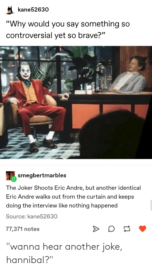 """The Interview: kane52630  """"Why would you say something so  controversial yet so brave?""""  smegbertmarbles  The Joker Shoots Eric Andre, but another identical  Eric Andre walks out from the curtain and keeps  doing the interview like nothing happened  Source: kane52630  77,371 notes """"wanna hear another joke, hannibal?"""""""