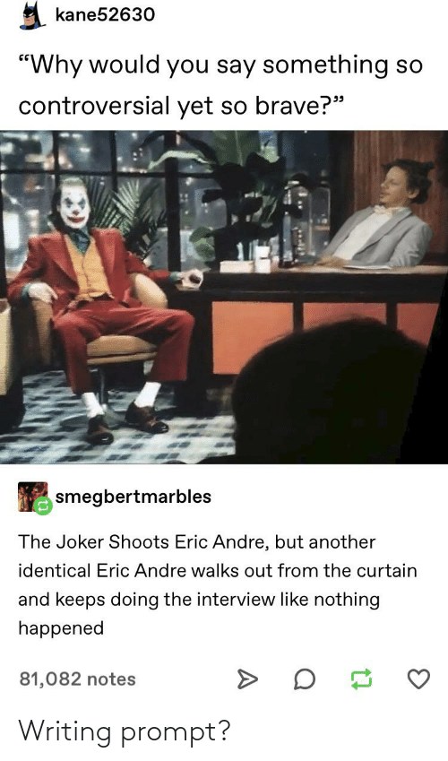 """The Interview: kane52630  """"Why would you say something so  controversial yet so brave?""""  99  smegbertmarbles  The Joker Shoots Eric Andre, but another  identical Eric Andre walks out from the curtain  and keeps doing the interview like nothing  happened  81,082 notes Writing prompt?"""