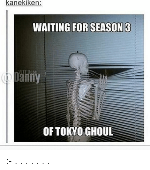 ghouls: kanekiken:  WAITING FOR SEASON 3  anny  OF TOKYO GHOUL :- . . . . . . .
