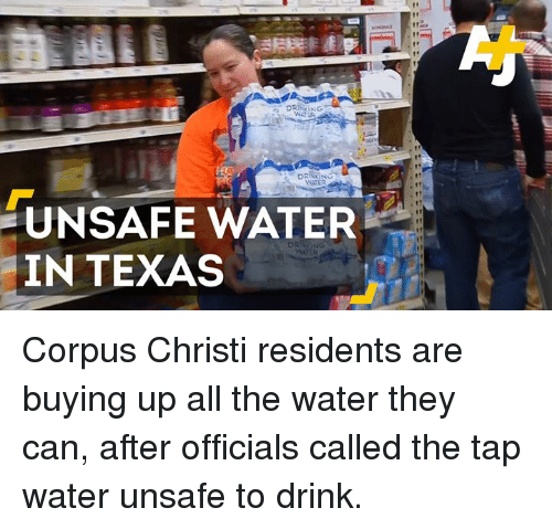 Christie: KANG  UNSAFE WATER  IN TEXAS Corpus Christi residents are buying up all the water they can, after officials called the tap water unsafe to drink.