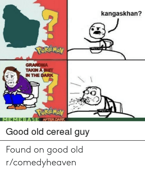 cereal guy: kangaskhan?  PoReMON  GRANDMA  TAKIN A SHIT  IN THE DARK  PeReY  MEMEBASE AFTER DARK  Good old cereal guy Found on good old r/comedyheaven