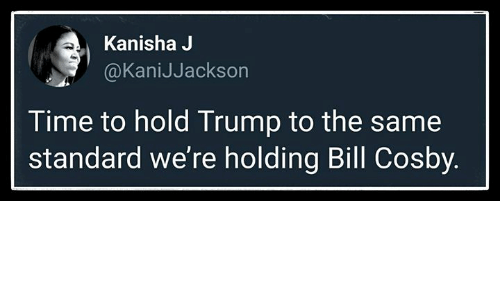 Bill Cosby, Time, and Trump: Kanisha J  @KaniJJackson  Time to hold Trump to the same  standard we're holding Bill Cosby.